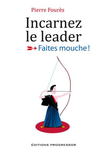 Incarnez le leader, Faites mouche ! Pierre Foures
